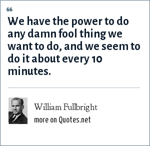 William Fullbright: We have the power to do any damn fool thing we want to do, and we seem to do it about every 10 minutes.