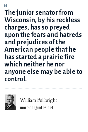 William Fullbright: The junior senator from Wisconsin, by his reckless charges, has so preyed upon the fears and hatreds and prejudices of the American people that he has started a prairie fire which neither he nor anyone else may be able to control.