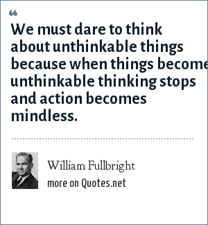 William Fullbright: We must dare to think about unthinkable things because when things become unthinkable thinking stops and action becomes mindless.