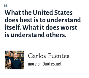 Carlos Fuentes: What the United States does best is to understand itself. What it does worst is understand others.