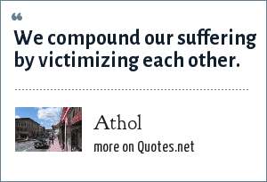Athol: We compound our suffering by victimizing each other.