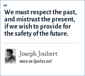 Joseph Joubert: We must respect the past, and mistrust the present, if we wish to provide for the safety of the future.