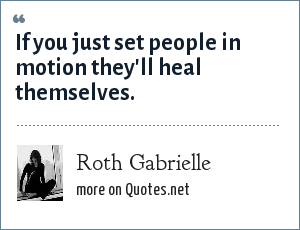 Roth Gabrielle: If you just set people in motion they'll heal themselves.