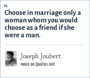Joseph Joubert: Choose in marriage only a woman whom you would choose as a friend if she were a man.