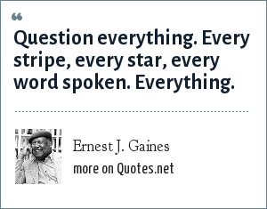 Ernest J. Gaines: Question everything. Every stripe, every star, every word spoken. Everything.