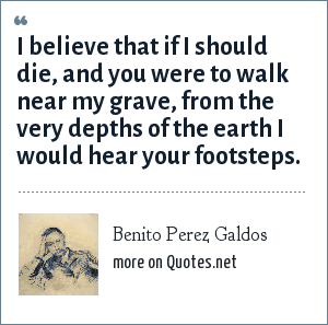 Benito Perez Galdos: I believe that if i should die, and you were to walk near my grave, from the very depths of the earth I would hear your footsteps.