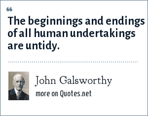 John Galsworthy: The beginnings and endings of all human undertakings are untidy.