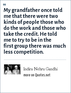 Indira Nehru Gandhi: My grandfather once told me that there were two kinds of people those who do the work and those who take the credit. He told me to try to be in the first group there was much less competition.