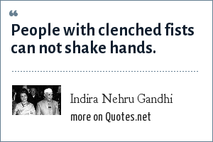 Indira Nehru Gandhi: People with clenched fists can not shake hands.
