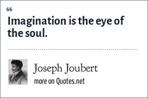 Joseph Joubert: Imagination is the eye of the soul.