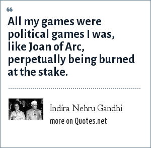 Indira Nehru Gandhi: All my games were political games I was, like Joan of Arc, perpetually being burned at the stake.