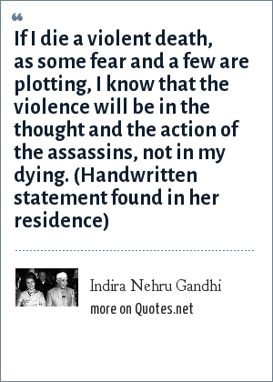 Indira Nehru Gandhi: If I die a violent death, as some fear and a few are plotting, I know that the violence will be in the thought and the action of the assassins, not in my dying. (Handwritten statement found in her residence)