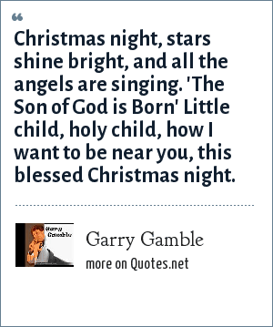 Garry Gamble: Christmas night, stars shine bright, and all the angels are singing. 'The Son of God is Born' Little child, holy child, how I want to be near you, this blessed Christmas night.