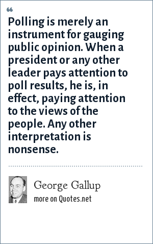 George Gallup: Polling is merely an instrument for gauging public opinion. When a president or any other leader pays attention to poll results, he is, in effect, paying attention to the views of the people. Any other interpretation is nonsense.