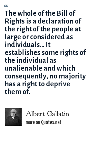 Albert Gallatin The Whole Of The Bill Of Rights Is A Declaration Of