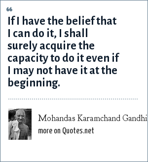 Mohandas Karamchand Gandhi: If I have the belief that I can do it, I shall surely acquire the capacity to do it even if I may not have it at the beginning.