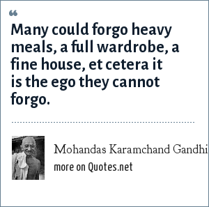Mohandas Karamchand Gandhi: Many could forgo heavy meals, a full wardrobe, a fine house, et cetera it is the ego they cannot forgo.