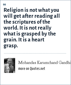 Mohandas Karamchand Gandhi: Religion is not what you will get after reading all the scriptures of the world. It is not really what is grasped by the grain. It is a heart grasp.