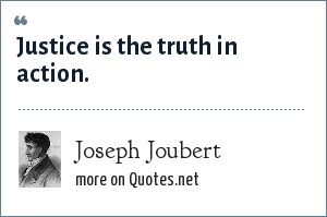 Joseph Joubert: Justice is the truth in action.