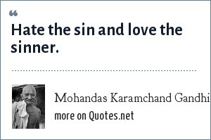 Mohandas Karamchand Gandhi: Hate the sin and love the sinner.
