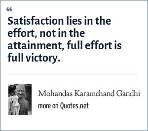 Mohandas Karamchand Gandhi: Satisfaction lies in the effort, not in the attainment, full effort is full victory.