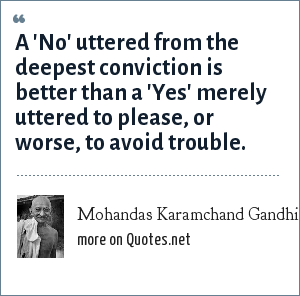 Mohandas Karamchand Gandhi: A 'No' uttered from the deepest conviction is better than a 'Yes' merely uttered to please, or worse, to avoid trouble.
