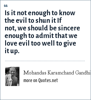 Mohandas Karamchand Gandhi: Is it not enough to know the evil to shun it If not, we should be sincere enough to admit that we love evil too well to give it up.