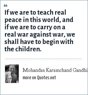 Mohandas Karamchand Gandhi: If we are to teach real peace in this world, and if we are to carry on a real war against war, we shall have to begin with the children.