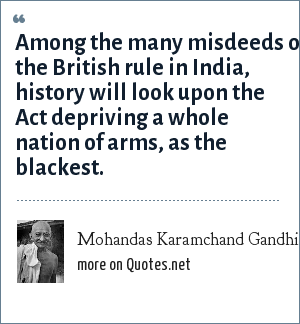 Mohandas Karamchand Gandhi: Among the many misdeeds of the British rule in India, history will look upon the Act depriving a whole nation of arms, as the blackest.