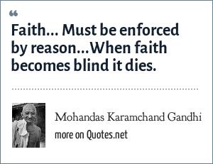 Mohandas Karamchand Gandhi: Faith... Must be enforced by reason...When faith becomes blind it dies.