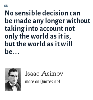Isaac Asimov: No sensible decision can be made any longer without taking into account not only the world as it is, but the world as it will be. . .