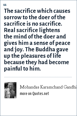 Mohandas Karamchand Gandhi: The sacrifice which causes sorrow to the doer of the sacrifice is no sacrifice. Real sacrifice lightens the mind of the doer and gives him a sense of peace and joy. The Buddha gave up the pleasures of life because they had become painful to him.