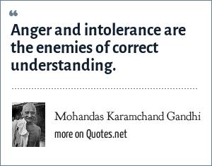 Mohandas Karamchand Gandhi: Anger and intolerance are the enemies of correct understanding.