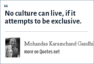 Mohandas Karamchand Gandhi: No culture can live, if it attempts to be exclusive.