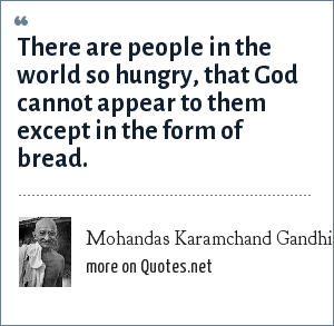 Mohandas Karamchand Gandhi: There are people in the world so hungry, that God cannot appear to them except in the form of bread.