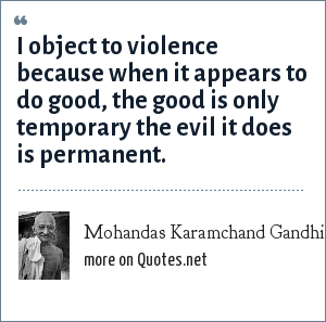 Mohandas Karamchand Gandhi: I object to violence because when it appears to do good, the good is only temporary the evil it does is permanent.