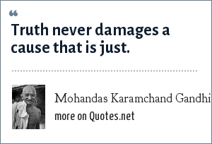 Mohandas Karamchand Gandhi: Truth never damages a cause that is just.