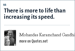 Mohandas Karamchand Gandhi: There is more to life than increasing its speed.