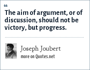 Joseph Joubert: The aim of argument, or of discussion, should not be victory, but progress.