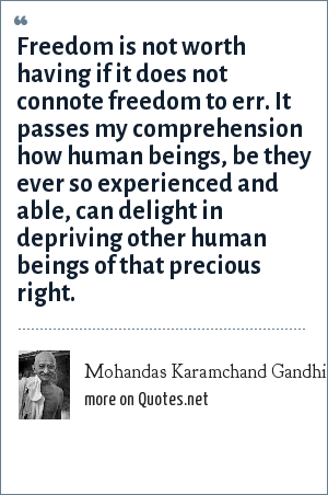 Mohandas Karamchand Gandhi: Freedom is not worth having if it does not connote freedom to err. It passes my comprehension how human beings, be they ever so experienced and able, can delight in depriving other human beings of that precious right.
