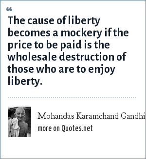 Mohandas Karamchand Gandhi: The cause of liberty becomes a mockery if the price to be paid is the wholesale destruction of those who are to enjoy liberty.