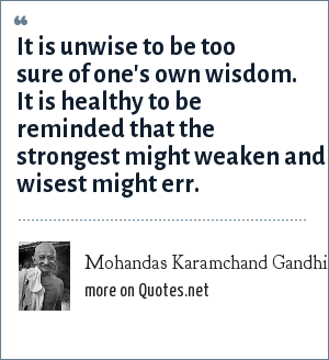 Mohandas Karamchand Gandhi: It is unwise to be too sure of one's own wisdom. It is healthy to be reminded that the strongest might weaken and wisest might err.