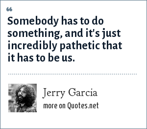 Jerry Garcia: Somebody has to do something, and it's just incredibly pathetic that it has to be us.