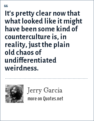 Jerry Garcia: It's pretty clear now that what looked like it might have been some kind of counterculture is, in reality, just the plain old chaos of undifferentiated weirdness.