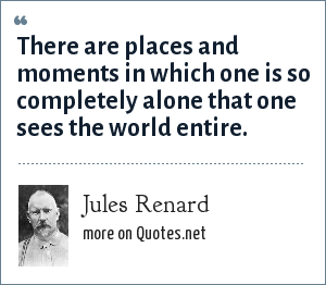 Jules Renard: There are places and moments in which one is so completely alone that one sees the world entire.