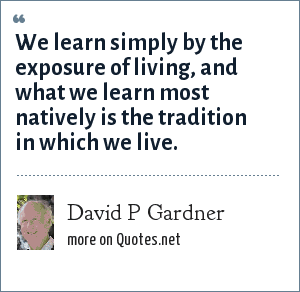 David P Gardner: We learn simply by the exposure of living, and what we learn most natively is the tradition in which we live.