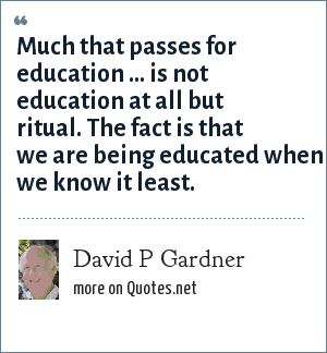 David P Gardner: Much that passes for education ... is not education at all but ritual. The fact is that we are being educated when we know it least.