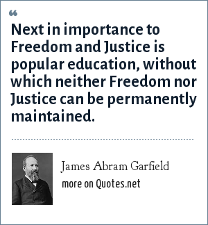 James Abram Garfield: Next in importance to Freedom and Justice is popular education, without which neither Freedom nor Justice can be permanently maintained.