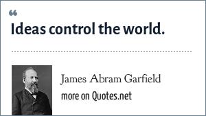 James Abram Garfield: Ideas control the world.