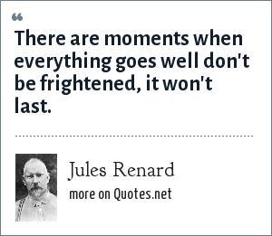 Jules Renard: There are moments when everything goes well don't be frightened, it won't last.